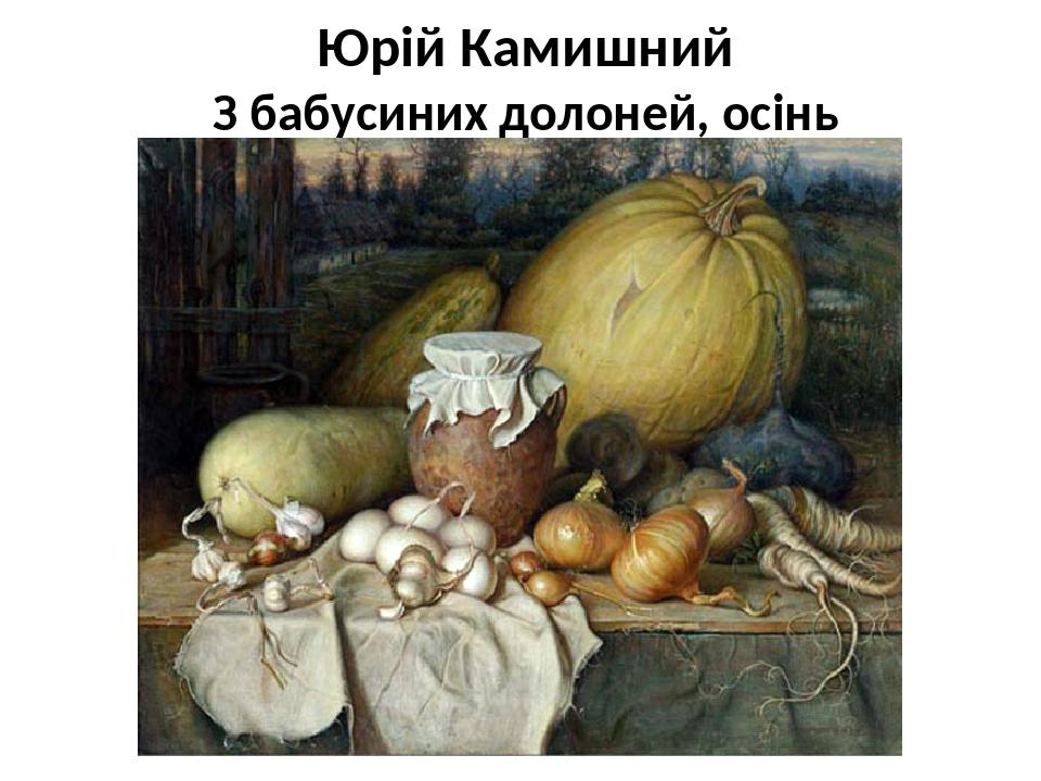 Юрій Камишний З бабусиних долоней, осінь