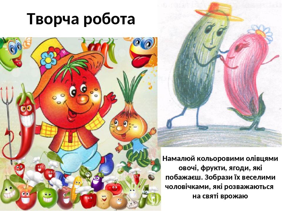 Творча робота Намалюй кольоровими олівцями овочі, фрукти, ягоди, які побажаєш. Зобрази їх веселими чоловічками, які розважаються на святі врожаю