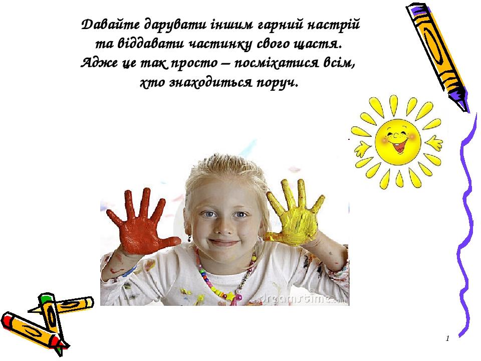 * Давайте дарувати іншим гарний настрій та віддавати частинку свого щастя. Адже це так просто – посміхатися всім, хто знаходиться поруч.