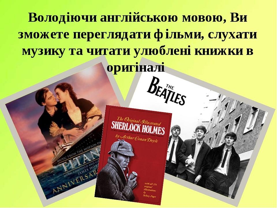 Володіючи англійською мовою, Ви зможете переглядати фільми, слухати музику та читати улюблені книжки в оригіналі