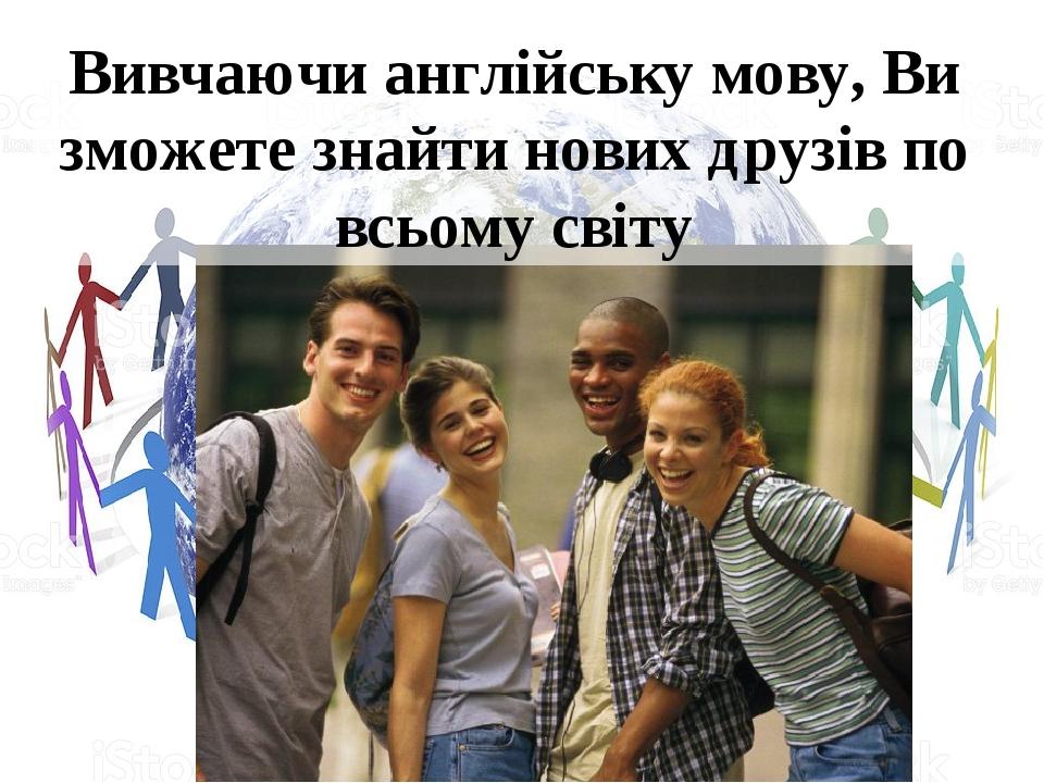 Вивчаючи англійську мову, Ви зможете знайти нових друзів по всьому світу