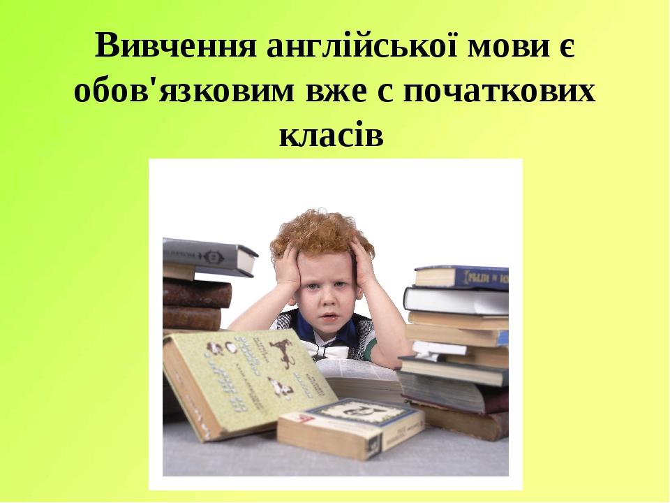 Вивчення англійської мови є обов'язковим вже с початкових класів