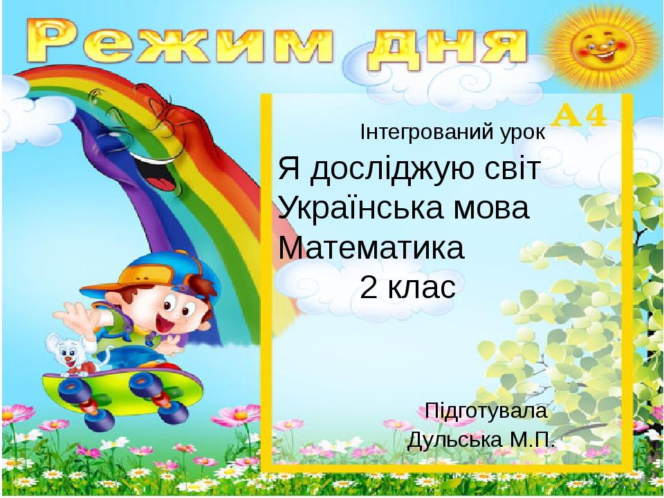 Інтегрований урок Я досліджую світ Українська мова Математика 2 клас Підготувала Дульська М.П.