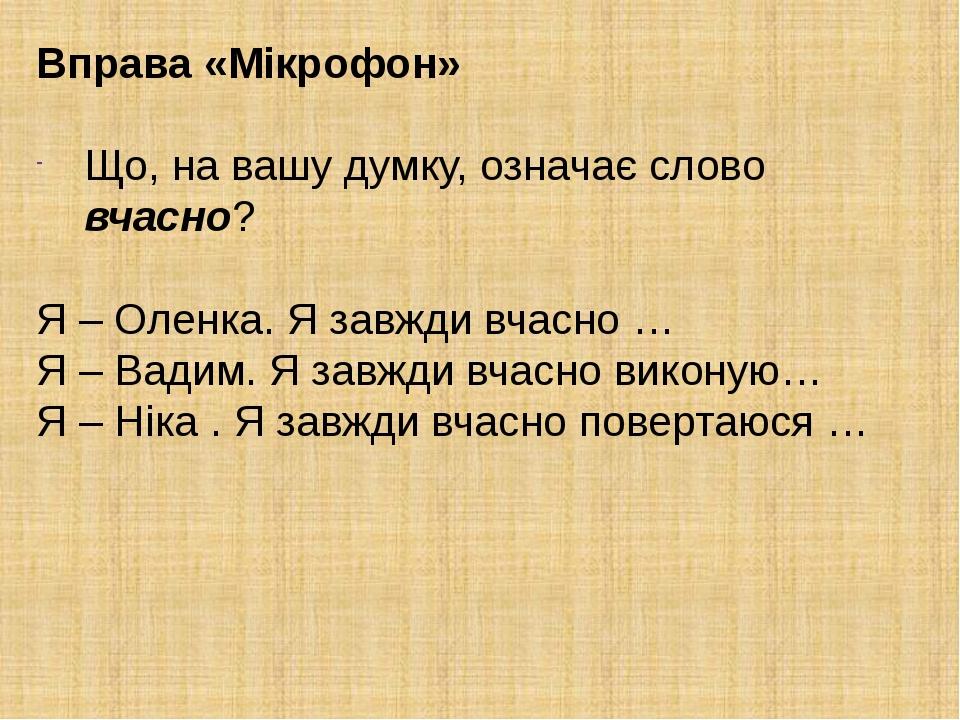 Вправа «Мікрофон» Що, на вашу думку, означає слово вчасно? Я – Оленка. Я завжди вчасно … Я – Вадим. Я завжди вчасно виконую… Я – Ніка . Я завжди вч...
