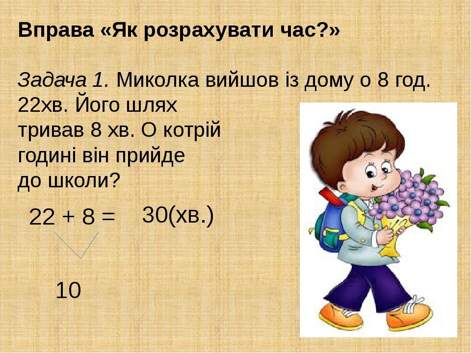 Вправа «Як розрахувати час?» Задача 1. Миколка вийшов із дому о 8 год. 22хв. Його шлях тривав 8 хв. О котрій годині він прийде до школи? 22 + 8 = 1...