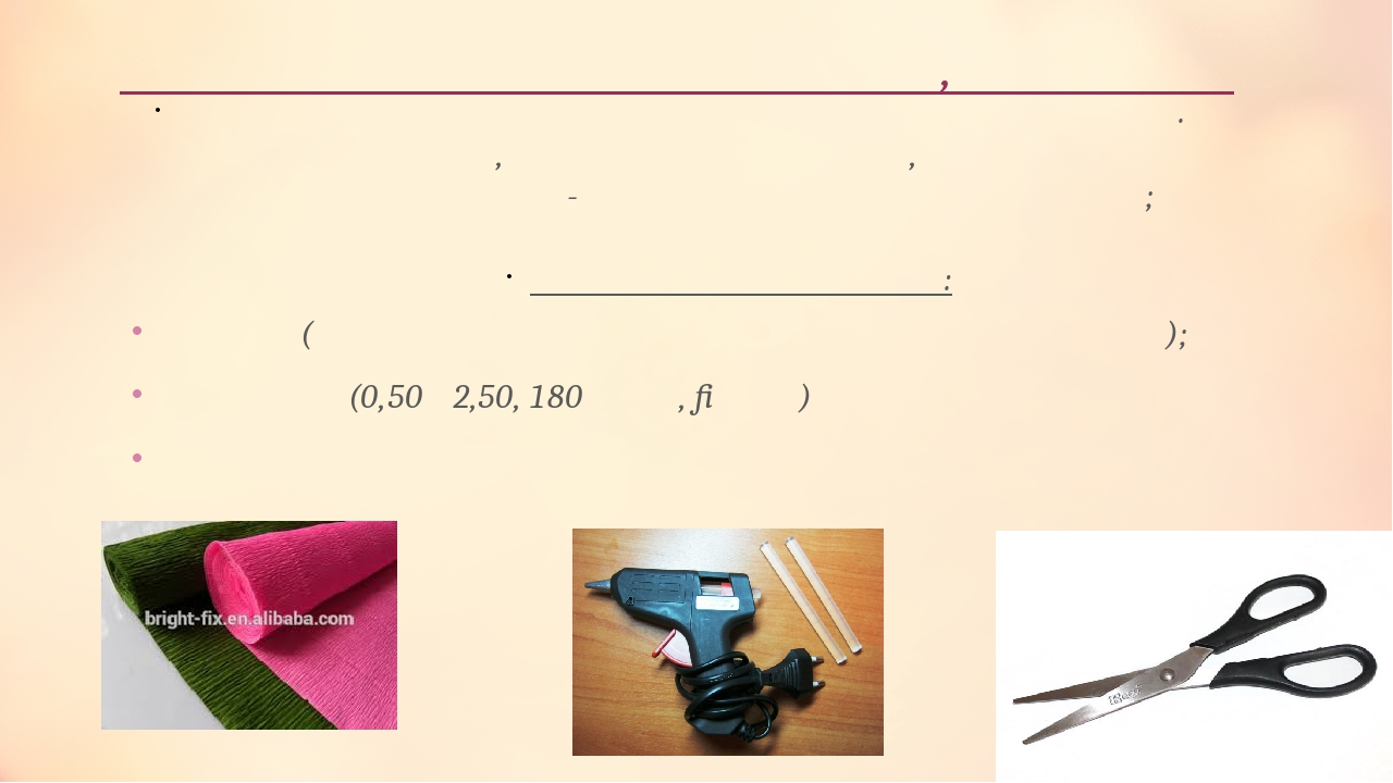 Добір матеріалів інструментів, пристроїв Ножиці (цей інструмент повинен бути тонким і гострим); Креппапір(0,50 х2,50, 180 грам, Італія) Термоклей т...