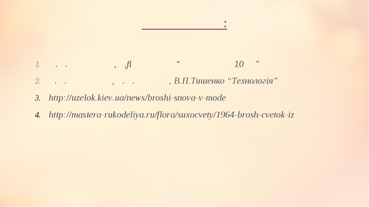 """Література: О.М.Коберник, А.І.Терещук """"Технологія 10кл"""" В.М. Мадзігон, А.М.Тарара, В.П.Тишенко """"Технологія"""" http://uzelok.kiev.ua/news/broshi-snova..."""