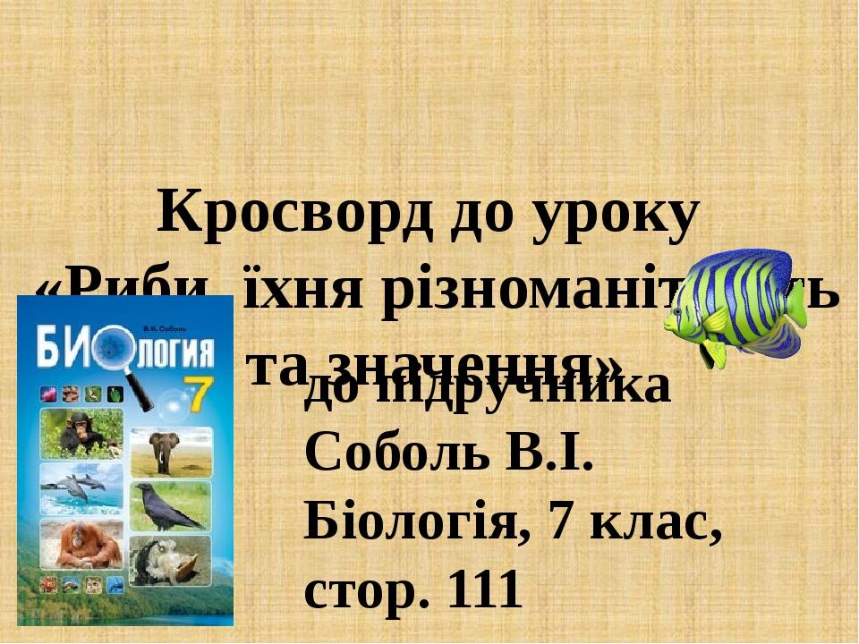 Кросворд до уроку «Риби, їхня різноманітність та значення» до підручника Соболь В.І. Біологія, 7 клас, стор. 111