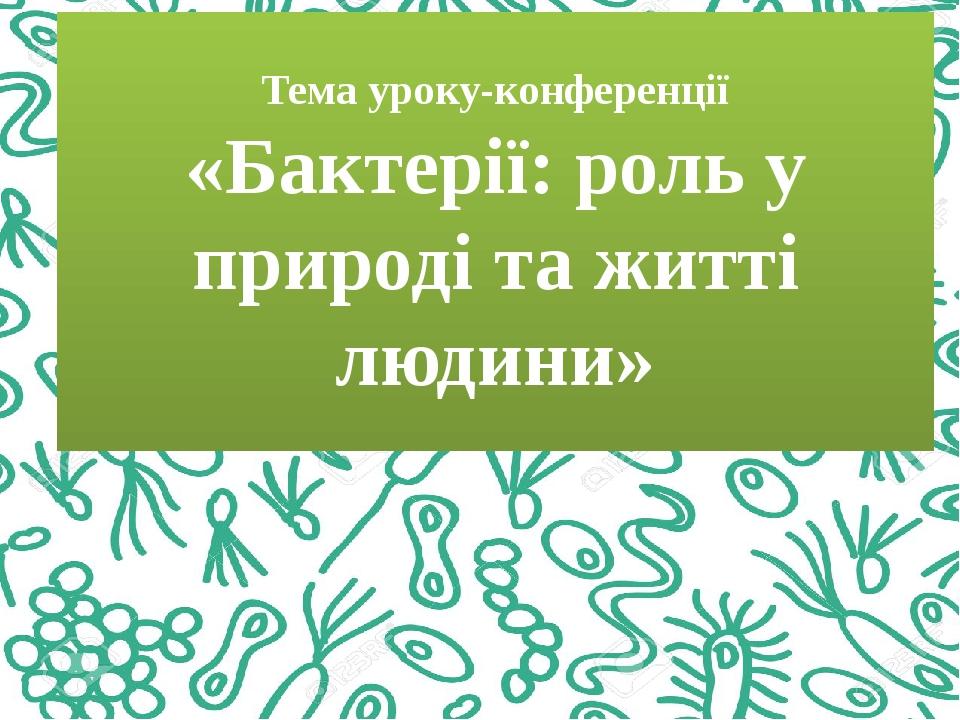 Тема уроку-конференції «Бактерії: роль у природі та житті людини»