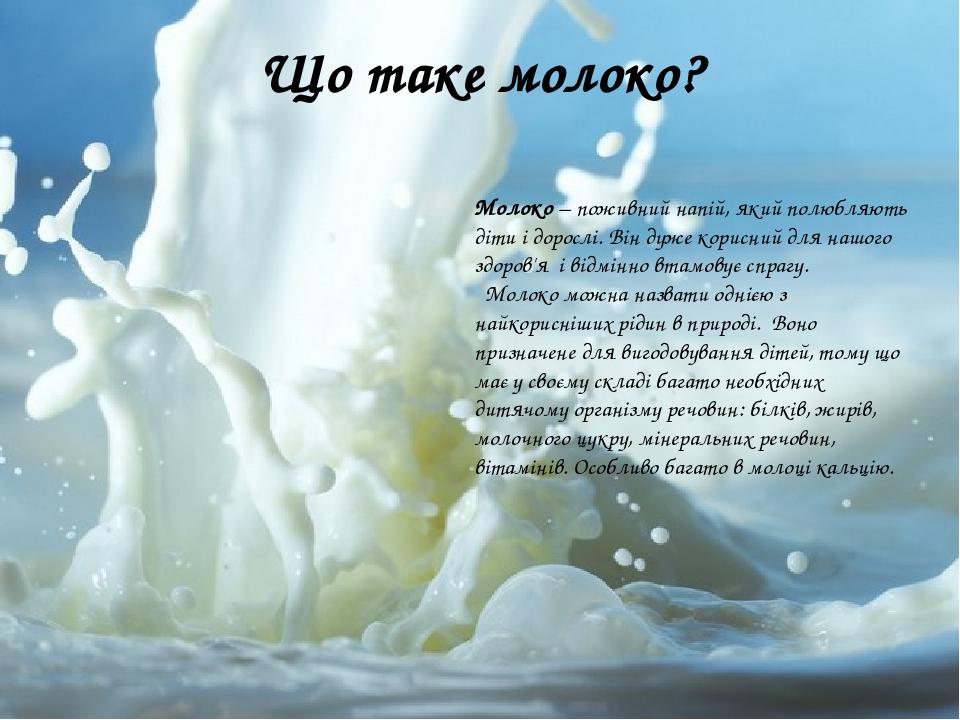 Що таке молоко? Молоко – поживний напій, який полюбляють діти і дорослі. Він дуже корисний для нашого здоров'я і відмінно втамовує спрагу. Молоко м...