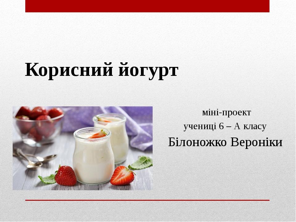 Корисний йогурт міні-проект учениці 6 – А класу Білоножко Вероніки