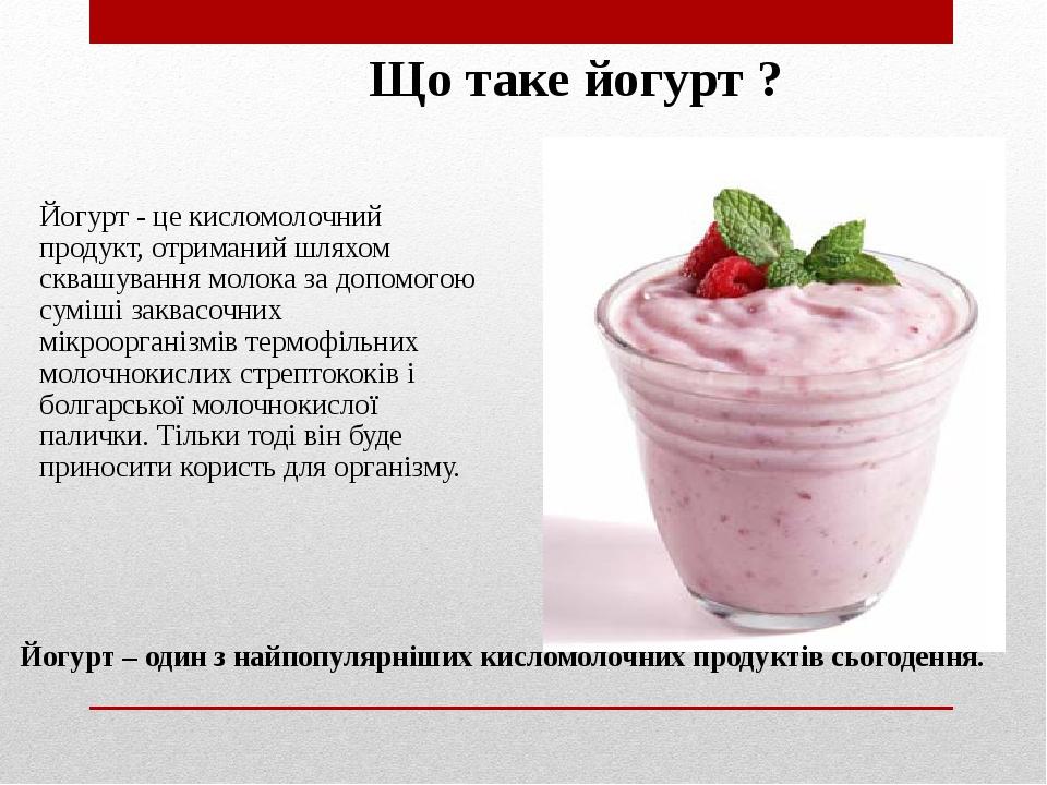 Що таке йогурт ? Йогурт - це кисломолочний продукт, отриманий шляхом сквашування молока за допомогою суміші заквасочних мікроорганізмів термофільни...