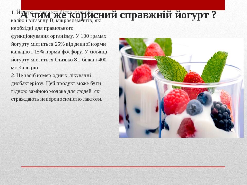 А чим же корисний справжній йогурт ? 1. Йогурт – джерело білка, кальцію, калію і вітаміну В, мікроелементів, які необхідні для правильного функціон...