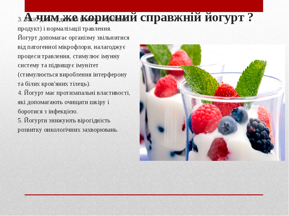 А чим же корисний справжній йогурт ? 3. Засіб для схуднення (малокалорійний продукт) і нормалізації травлення. Йогурт допомагає організму звільнити...