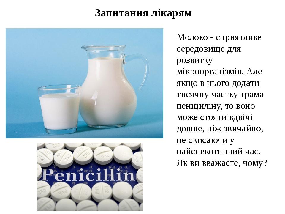 Запитання лікарям Молоко - сприятливе середовище для розвитку мікроорганізмів. Але якщо в нього додати тисячну частку грама пеніциліну, то воно мож...