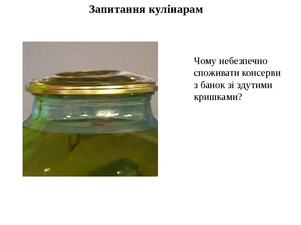 Запитання кулінарам Чому небезпечно споживати консерви з бaнок зі здутими кришками?