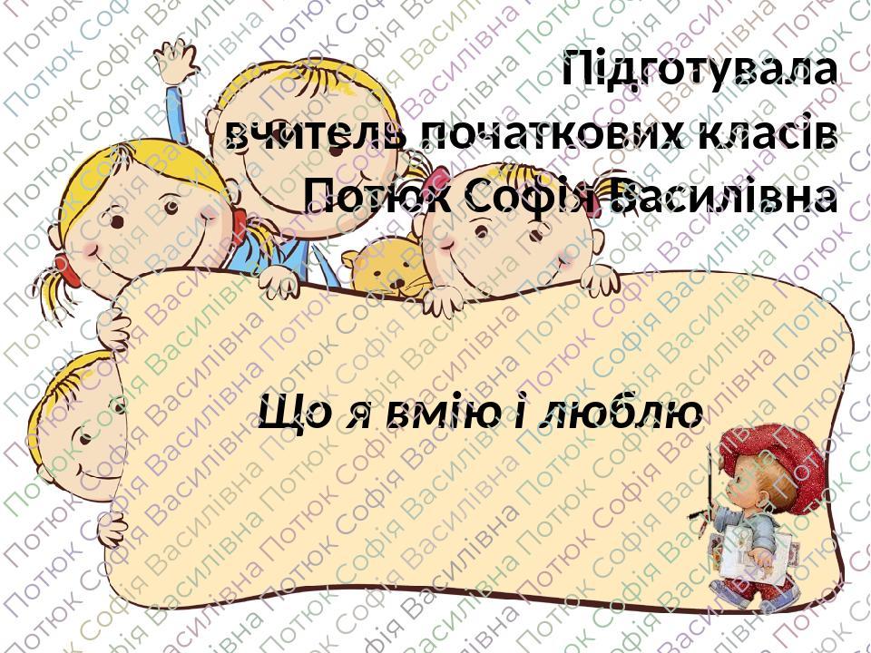 Що я вмію і люблю Підготувала вчитель початкових класів Потюк Софія Василівна