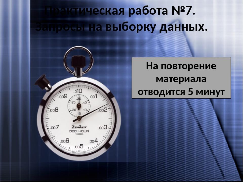 На повторение материала отводится 5 минут Практическая работа №7. Запросы на выборку данных.