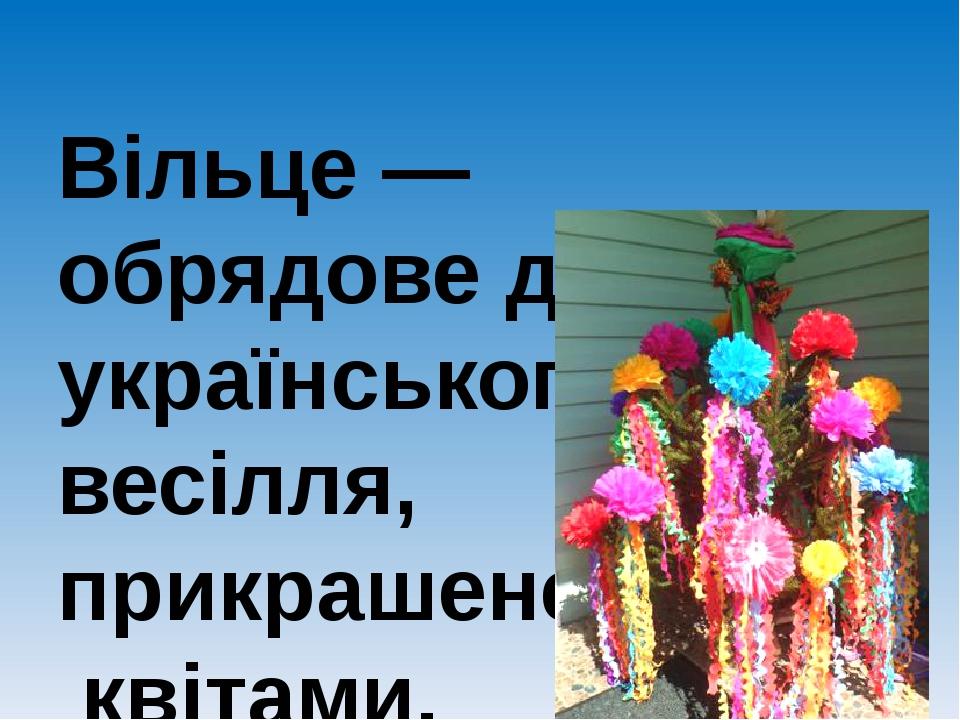 Вільце — обрядове дерево українського весілля, прикрашене квітами, колосками.