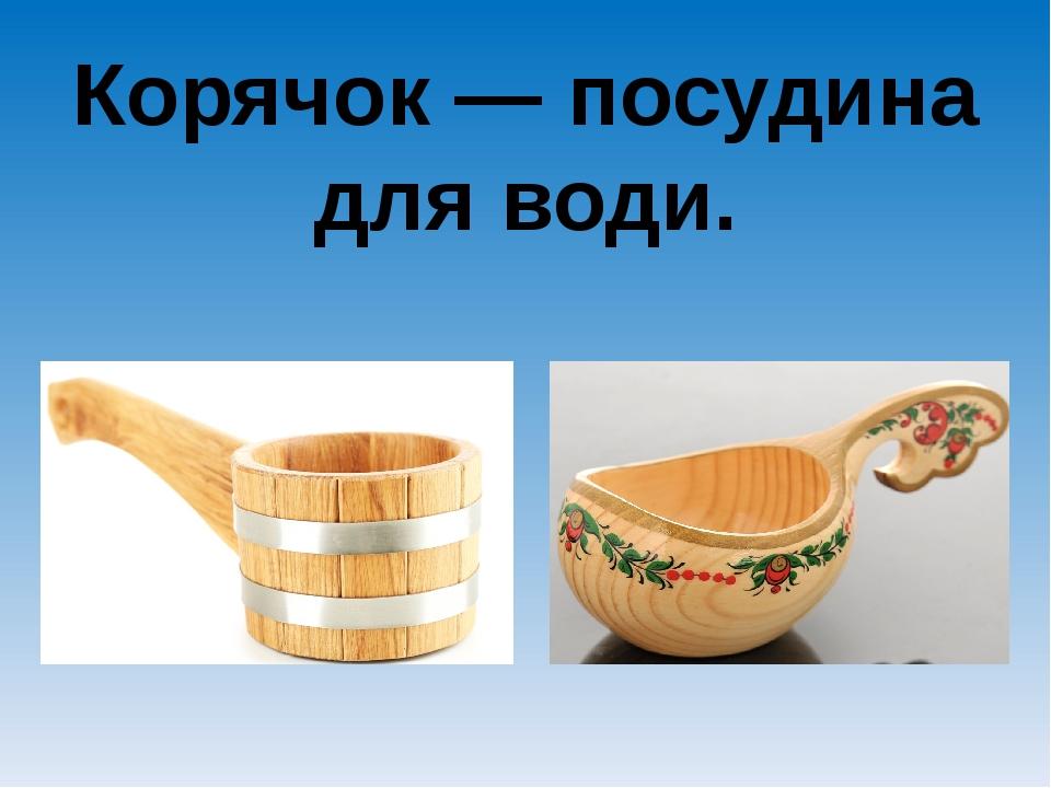 Корячок — посудина для води.