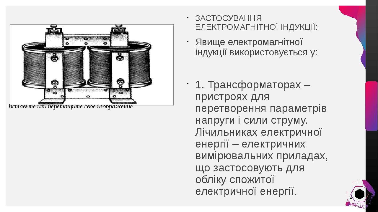 ЗАСТОСУВАННЯ ЕЛЕКТРОМАГНІТНОЇ ІНДУКЦІЇ: Явище електромагнітної індукції використовується у: 1. Трансформаторах – пристроях для перетворення парамет...