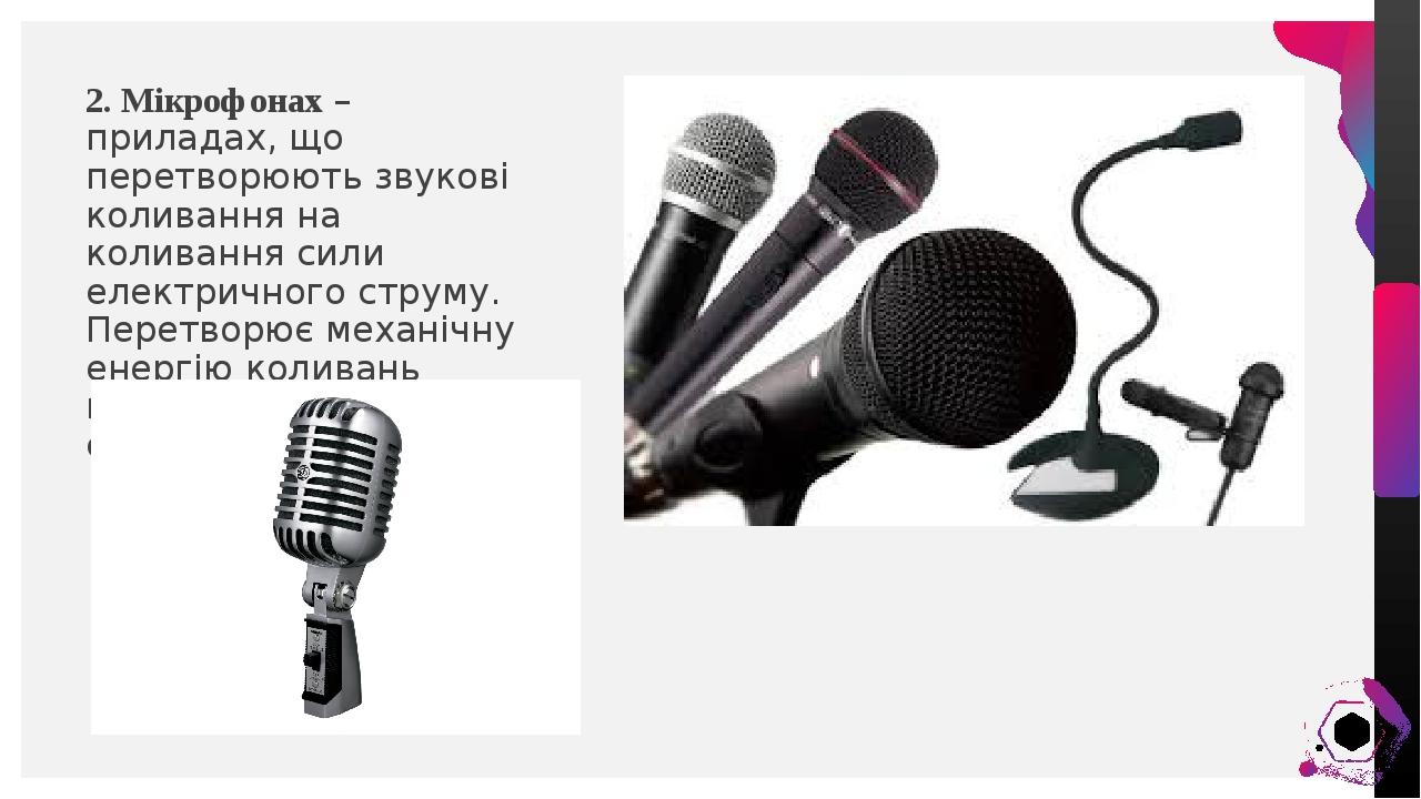 2. Мікрофонах – приладах, що перетворюють звукові коливання на коливання сили електричного струму. Перетворює механічну енергію коливань повітря на...