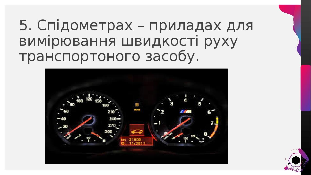5. Спідометрах – приладах для вимірювання швидкості руху транспортоного засобу. Иван Воронков