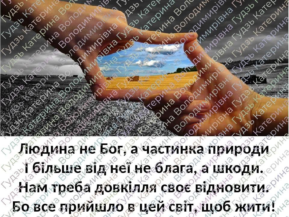 Людина не Бог, а частинка природи І більше від неї не блага, а шкоди. Нам треба довкілля своє відновити. Бо все прийшло в цей світ, щоб жити!