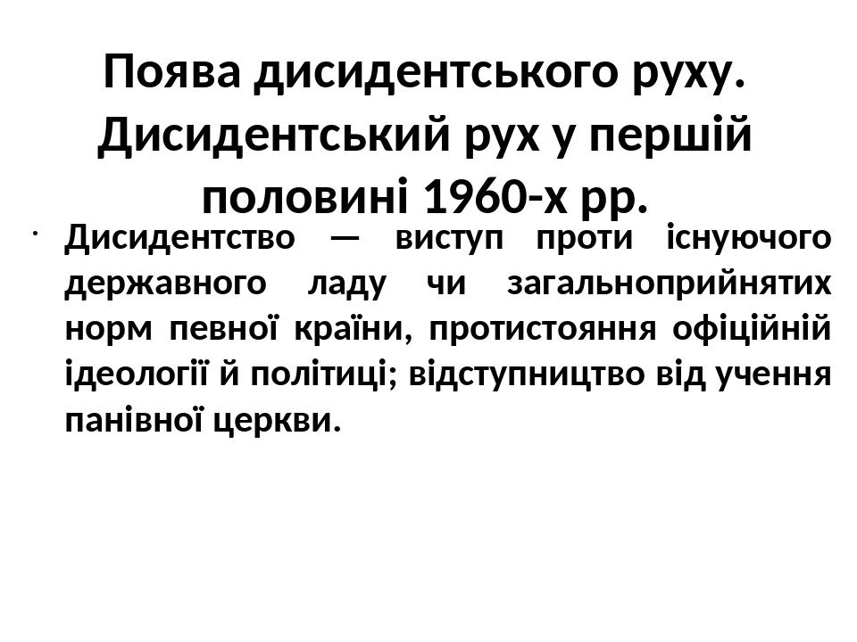 Поява дисидентського руху. Дисидентський рух у першій половині 1960-х рр. Дисидентство — виступ проти існуючого державного ладу чи загальноприйняти...