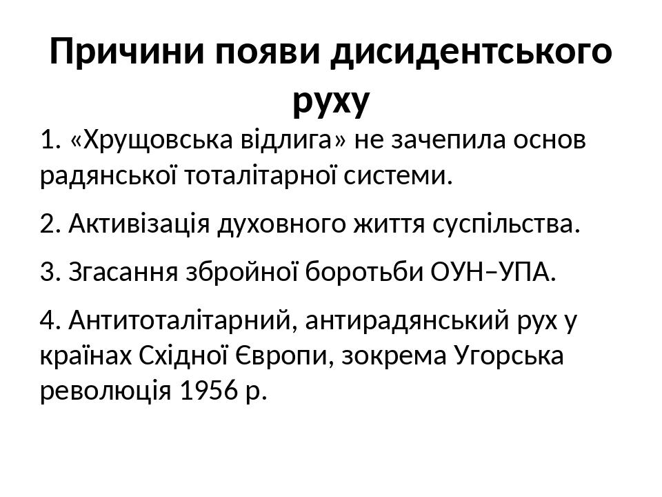Причини появи дисидентського руху 1. «Хрущовська відлига» не зачепила основ радянської тоталітарної системи. 2. Активізація духовного життя суспіль...