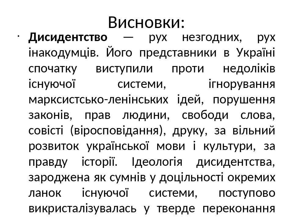 Висновки: Дисидентство — рух незгодних, рух інакодумців. Його представники в Україні спочатку виступили проти недоліків існуючої системи, ігноруван...
