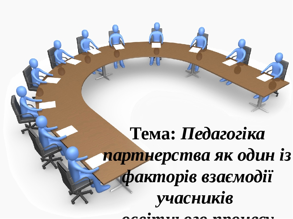 Тема: Педагогіка партнерства як один із факторів взаємодії учасників освітнього процесу
