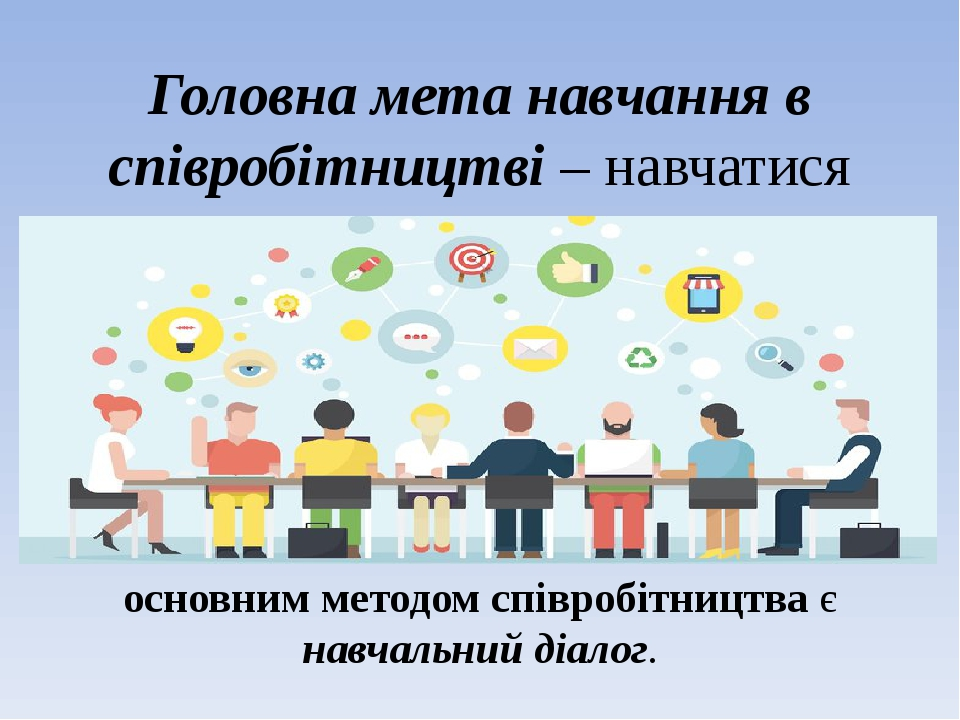 Головна мета навчання в співробітництві– навчатися разом, а не просто щось виконувати гуртом основним методом співробітництва є навчальний діалог.