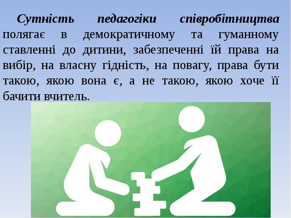 Сутність педагогіки співробітництва полягає в демократичному та гуманному ставленні до дитини, забезпеченні їй права на вибір, на власну гідність, ...