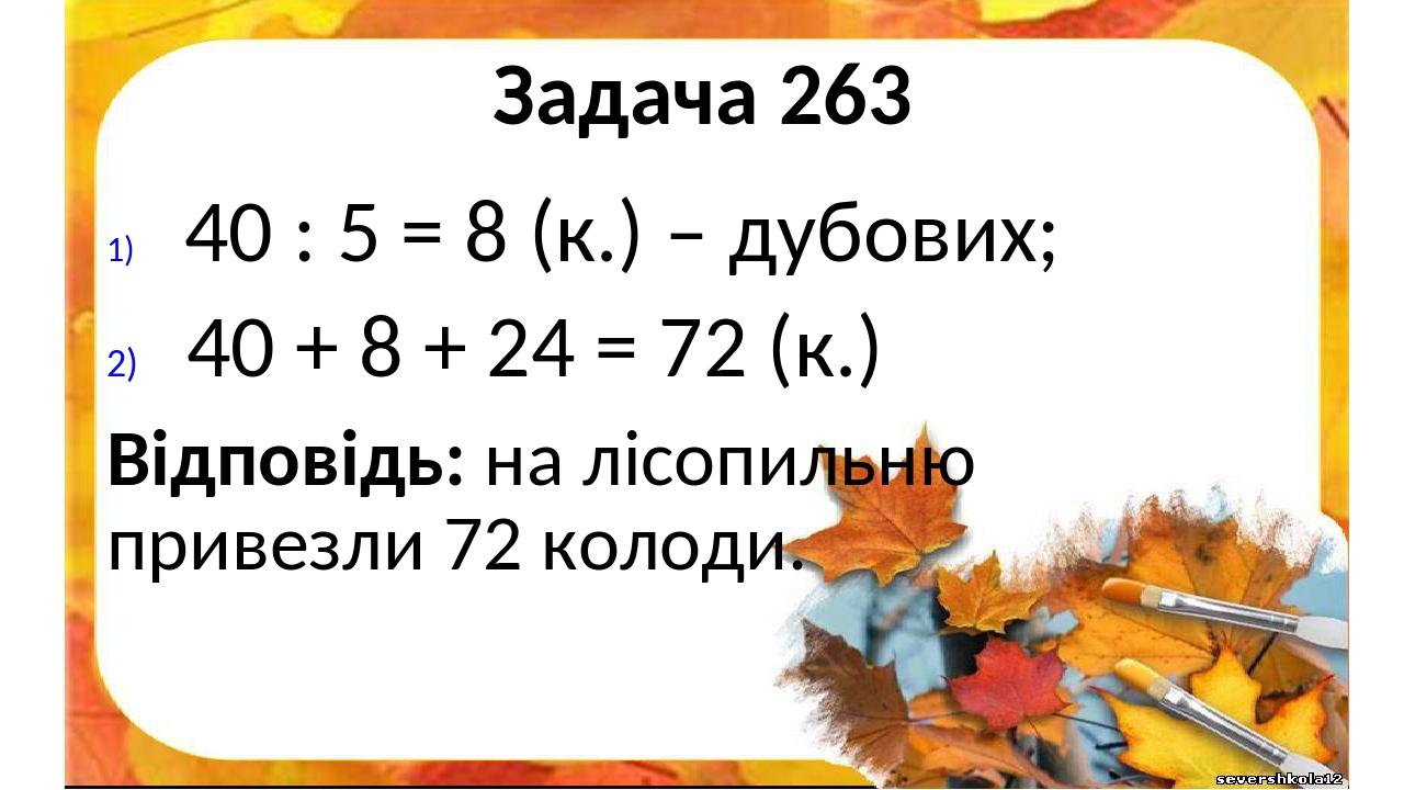 Задача 263 40 : 5 = 8 (к.) – дубових; 40 + 8 + 24 = 72 (к.) Відповідь: на лісопильню привезли 72 колоди.