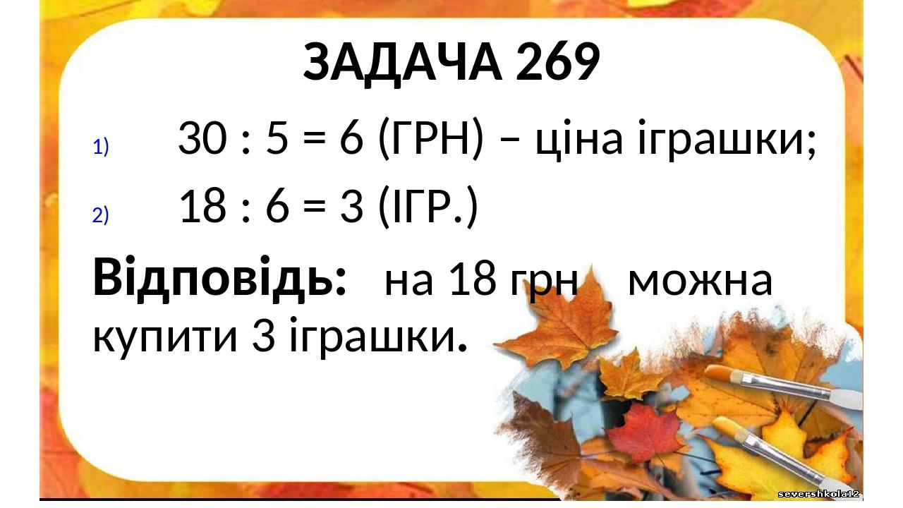 ЗАДАЧА 269 30 : 5 = 6 (ГРН) – ціна іграшки; 18 : 6 = 3 (ІГР.) Відповідь: на 18 грн можна купити 3 іграшки.