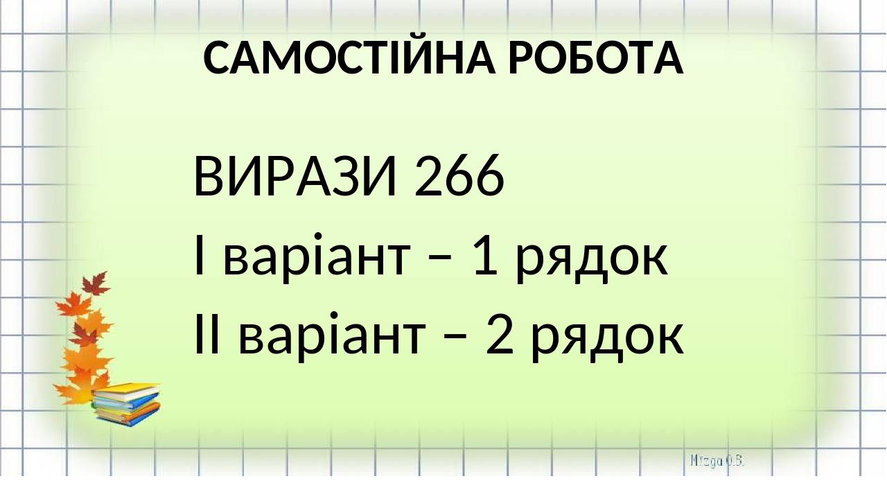 САМОСТІЙНА РОБОТА ВИРАЗИ 266 І варіант – 1 рядок ІІ варіант – 2 рядок