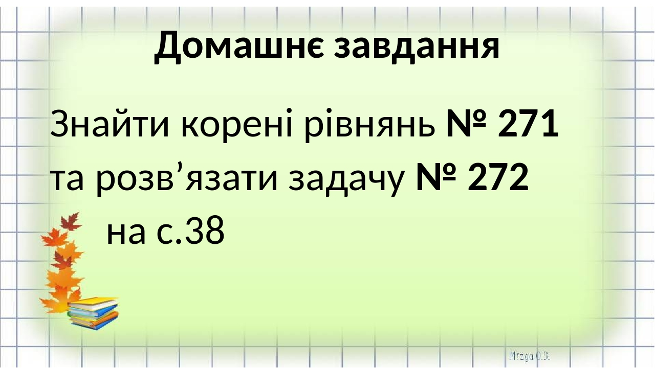 Домашнє завдання Знайти корені рівнянь № 271 та розв'язати задачу № 272 на с.38