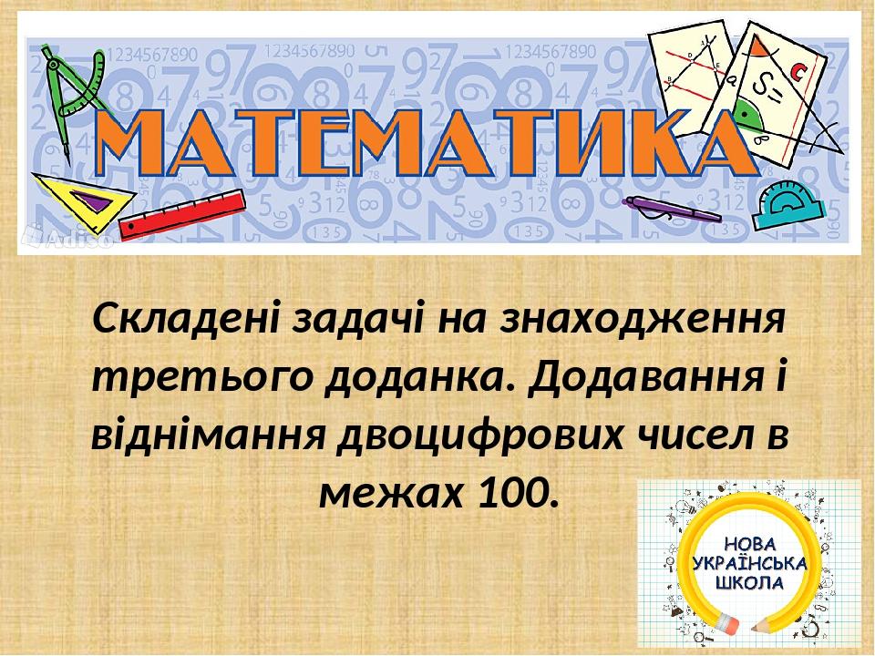Складені задачі на знаходження третього доданка. Додавання і віднімання двоцифрових чисел в межах 100.