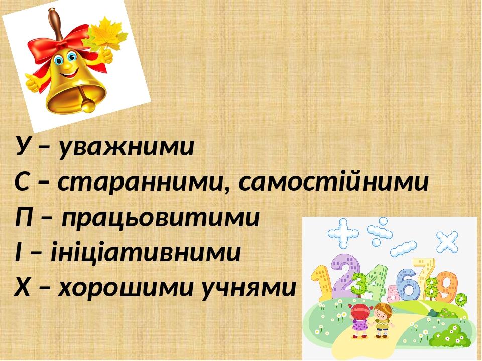 У – уважними С – старанними, самостійними П – працьовитими І – ініціативними Х – хорошими учнями