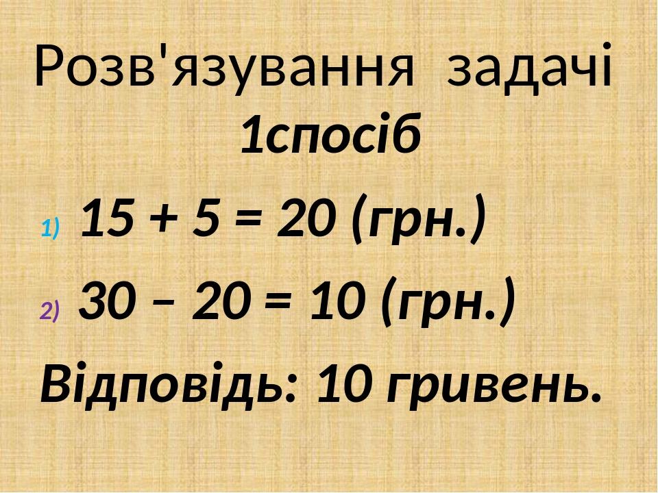 Розв'язування задачі 1спосіб 15 + 5 = 20 (грн.) 30 – 20 = 10 (грн.) Відповідь: 10 гривень.