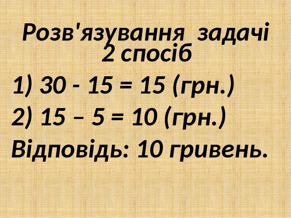 Розв'язування задачі 2 спосіб 1) 30 - 15 = 15 (грн.) 2) 15 – 5 = 10 (грн.) Відповідь: 10 гривень.