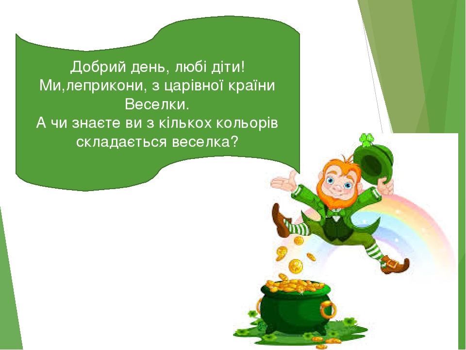 Добрий день, любі діти! Ми,леприкони, з царівної країни Веселки. А чи знаєте ви з кількох кольорів складається веселка?