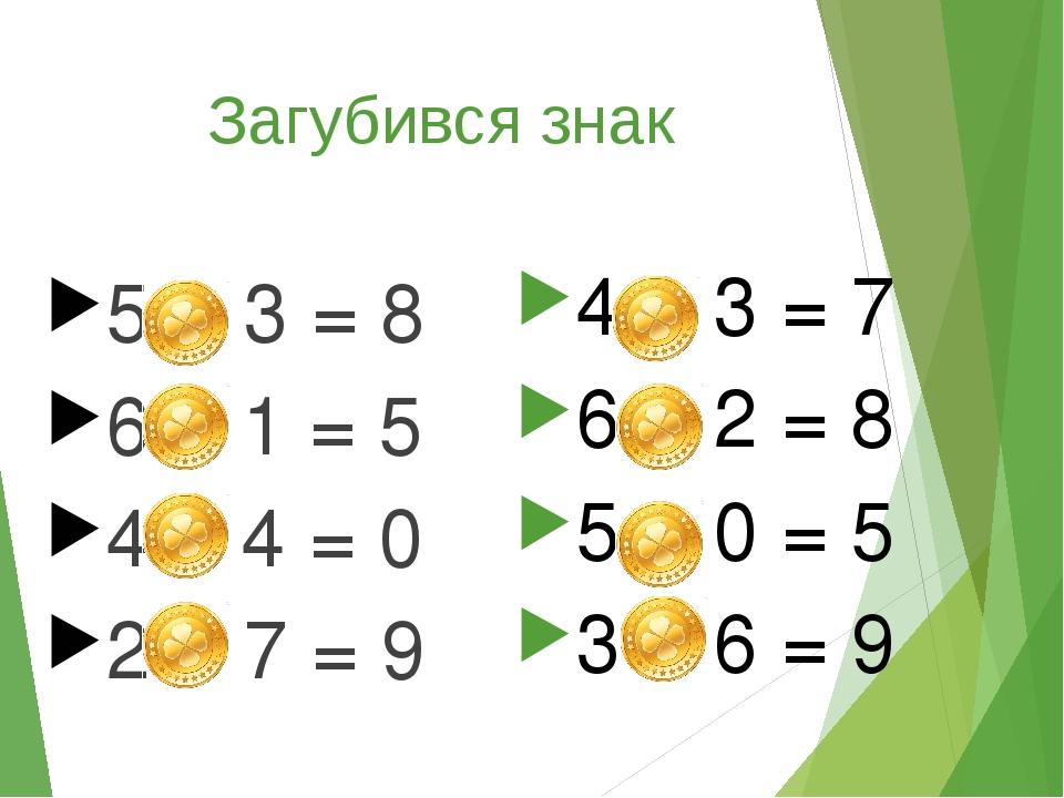 Загубився знак 5 + 3 = 8 6 – 1 = 5 4 – 4 = 0 2 + 7 = 9 4 + 3 = 7 6 + 2 = 8 5 + 0 = 5 3 + 6 = 9