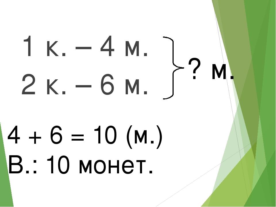 1 к. – 4 м. 2 к. – 6 м. ? м. 4 + 6 = 10 (м.) В.: 10 монет.