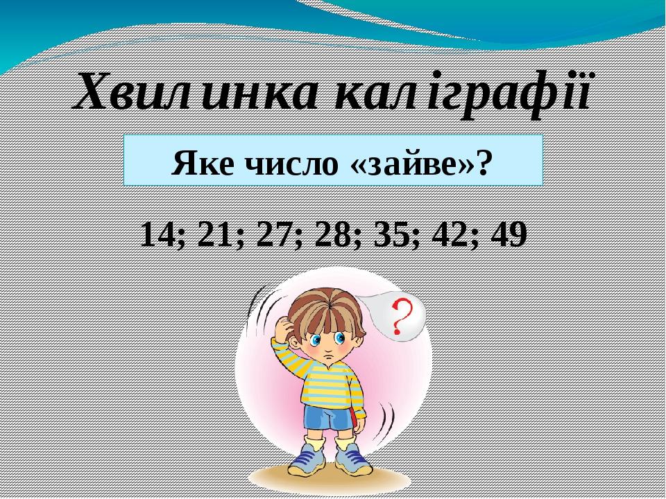 14; 21; 27; 28; 35; 42; 49 Хвилинка каліграфії Яке число «зайве»?