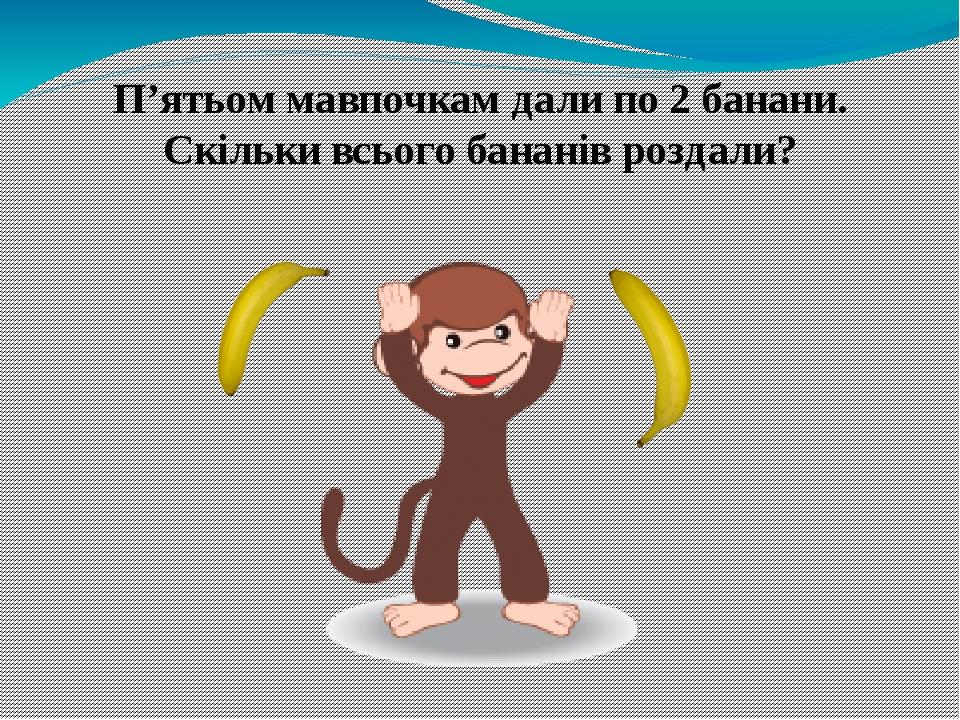 П'ятьом мавпочкам дали по 2 банани. Скільки всього бананів роздали?