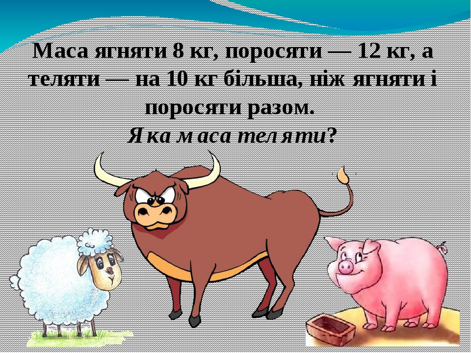Маса ягняти 8 кг, поросяти — 12 кг, а теляти — на 10 кг більша, ніж ягняти і поросяти разом. Яка маса теляти?