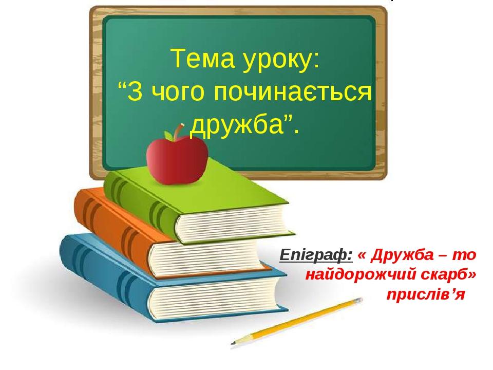 """Тема уроку: """"З чого починається дружба"""". Епіграф: « Дружба – то найдорожчий скарб» прислів'я"""