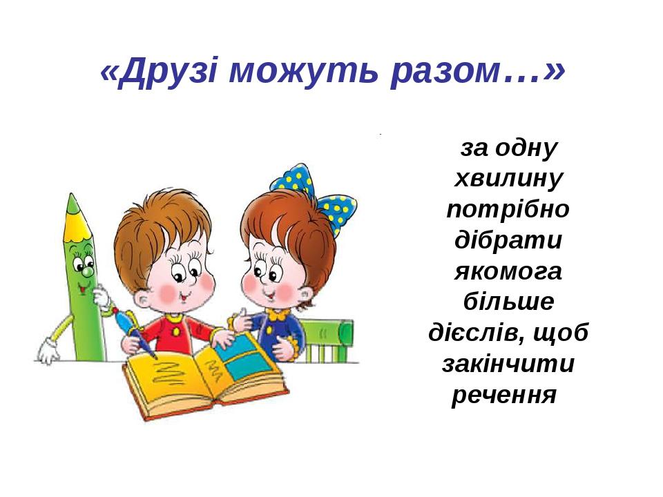 «Друзі можуть разом…» за одну хвилину потрібно дібрати якомога більше дієслів, щоб закінчити речення